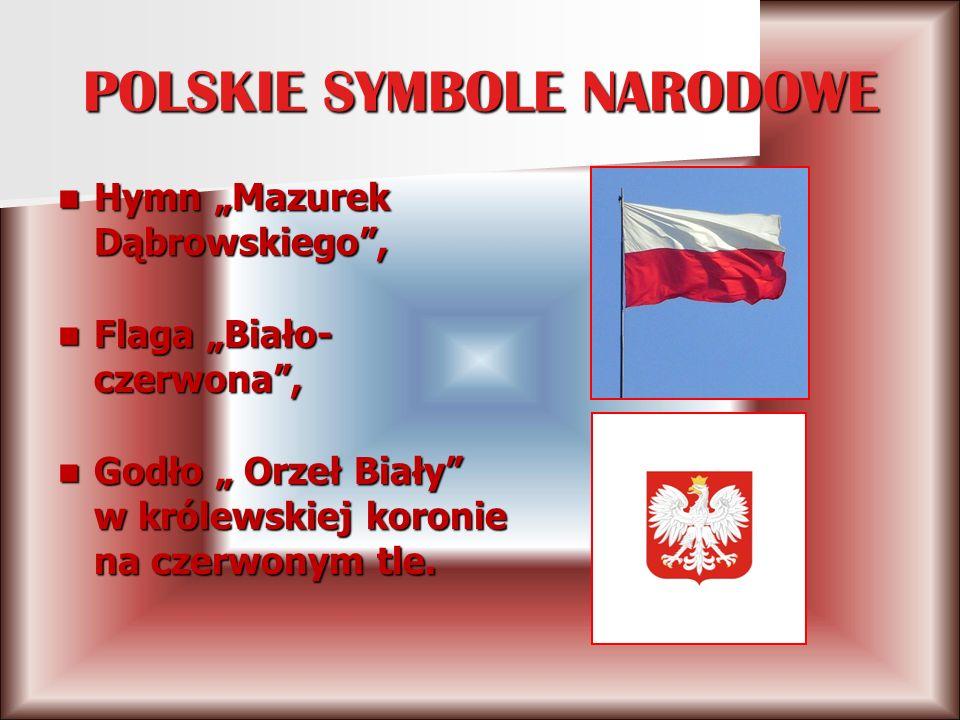 POLSKIE SYMBOLE NARODOWE Hymn Mazurek Dąbrowskiego, Hymn Mazurek Dąbrowskiego, Flaga Biało- czerwona, Flaga Biało- czerwona, Godło Orzeł Biały w królewskiej koronie na czerwonym tle.