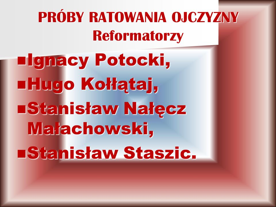 PRÓBY RATOWANIA OJCZYZNY Reformatorzy Ignacy Potocki, Ignacy Potocki, Hugo Kołłątaj, Hugo Kołłątaj, Stanisław Nałęcz Małachowski, Stanisław Nałęcz Małachowski, Stanisław Staszic.