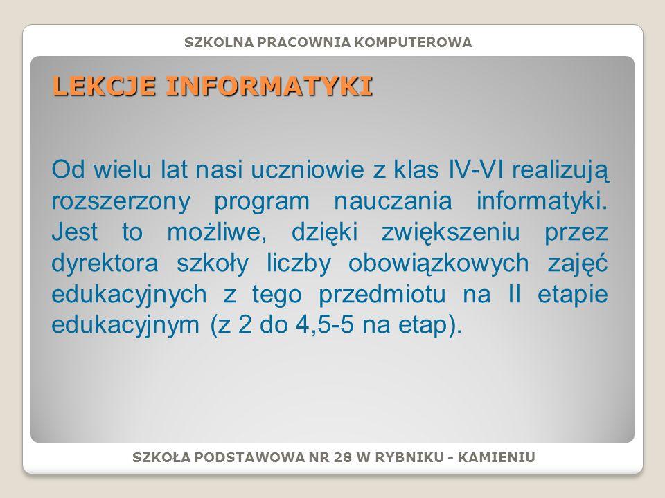 LEKCJE INFORMATYKI SZKOŁA PODSTAWOWA NR 28 W RYBNIKU - KAMIENIU Od wielu lat nasi uczniowie z klas IV-VI realizują rozszerzony program nauczania informatyki.