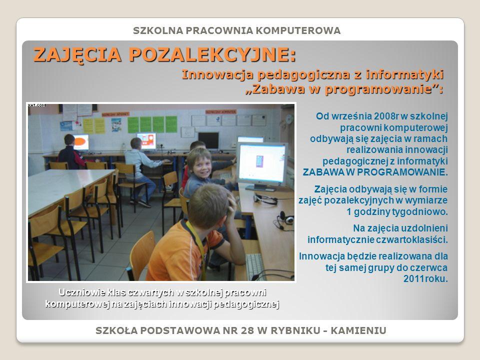ZAJĘCIA POZALEKCYJNE: SZKOŁA PODSTAWOWA NR 28 W RYBNIKU - KAMIENIU SZKOLNA PRACOWNIA KOMPUTEROWA Innowacja pedagogiczna z informatyki Zabawa w programowanie: Uczniowie klas czwartych w szkolnej pracowni komputerowej na zajęciach innowacji pedagogicznej Od września 2008r w szkolnej pracowni komputerowej odbywają się zajęcia w ramach realizowania innowacji pedagogicznej z informatyki ZABAWA W PROGRAMOWANIE.