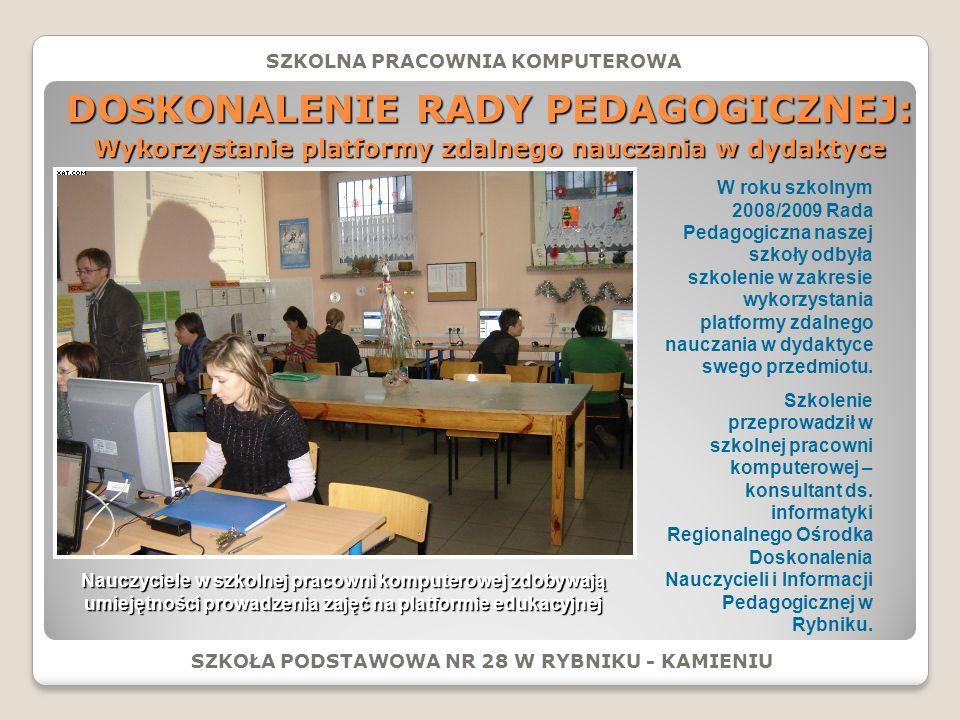 DOSKONALENIE RADY PEDAGOGICZNEJ: SZKOŁA PODSTAWOWA NR 28 W RYBNIKU - KAMIENIU SZKOLNA PRACOWNIA KOMPUTEROWA Wykorzystanie platformy zdalnego nauczania w dydaktyce W roku szkolnym 2008/2009 Rada Pedagogiczna naszej szkoły odbyła szkolenie w zakresie wykorzystania platformy zdalnego nauczania w dydaktyce swego przedmiotu.