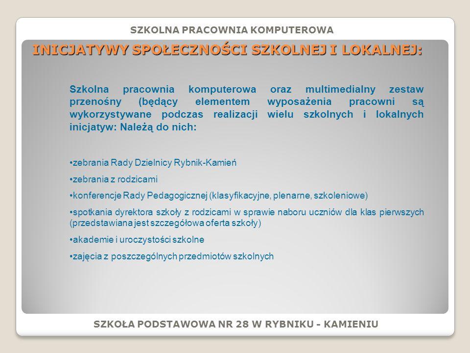 INICJATYWY SPOŁECZNOŚCI SZKOLNEJ I LOKALNEJ: SZKOŁA PODSTAWOWA NR 28 W RYBNIKU - KAMIENIU SZKOLNA PRACOWNIA KOMPUTEROWA Szkolna pracownia komputerowa oraz multimedialny zestaw przenośny (będący elementem wyposażenia pracowni są wykorzystywane podczas realizacji wielu szkolnych i lokalnych inicjatyw: Należą do nich: zebrania Rady Dzielnicy Rybnik-Kamień zebrania z rodzicami konferencje Rady Pedagogicznej (klasyfikacyjne, plenarne, szkoleniowe) spotkania dyrektora szkoły z rodzicami w sprawie naboru uczniów dla klas pierwszych (przedstawiana jest szczegółowa oferta szkoły) akademie i uroczystości szkolne zajęcia z poszczególnych przedmiotów szkolnych