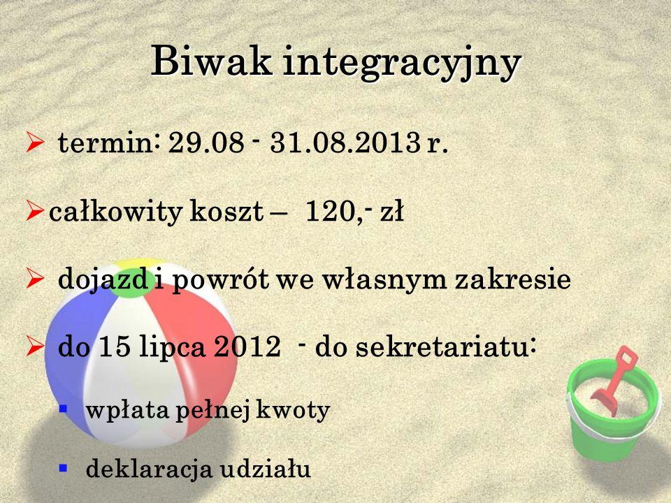 Biwak integracyjny termin: 29.08 - 31.08.2013 r. całkowity koszt – 120,- zł dojazd i powrót we własnym zakresie do 15 lipca 2012 - do sekretariatu: wp