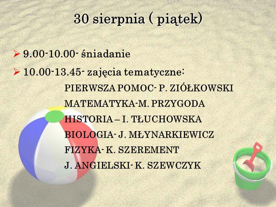 30 sierpnia ( piątek) 9.00-10.00- śniadanie 10.00-13.45- zajęcia tematyczne: PIERWSZA POMOC- P. ZIÓŁKOWSKI MATEMATYKA-M. PRZYGODA HISTORIA – I. TŁUCHO