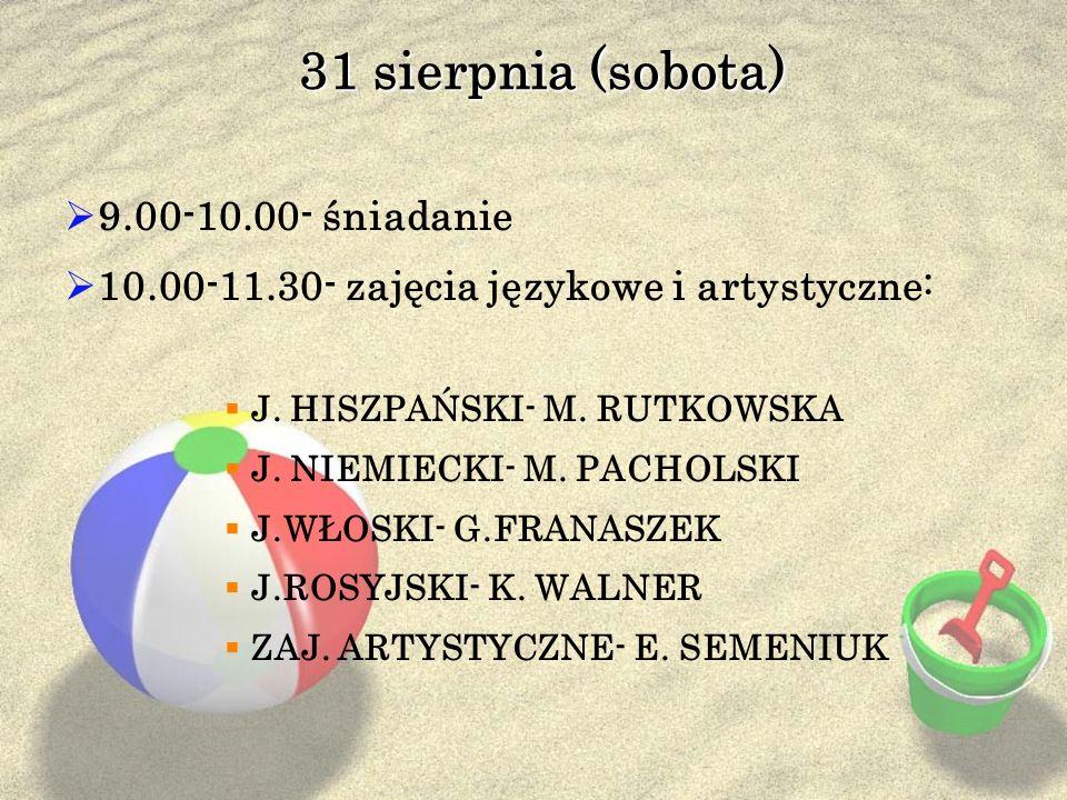 31 sierpnia (sobota) 9.00-10.00- śniadanie 10.00-11.30- zajęcia językowe i artystyczne: J. HISZPAŃSKI- M. RUTKOWSKA J. NIEMIECKI- M. PACHOLSKI J.WŁOSK
