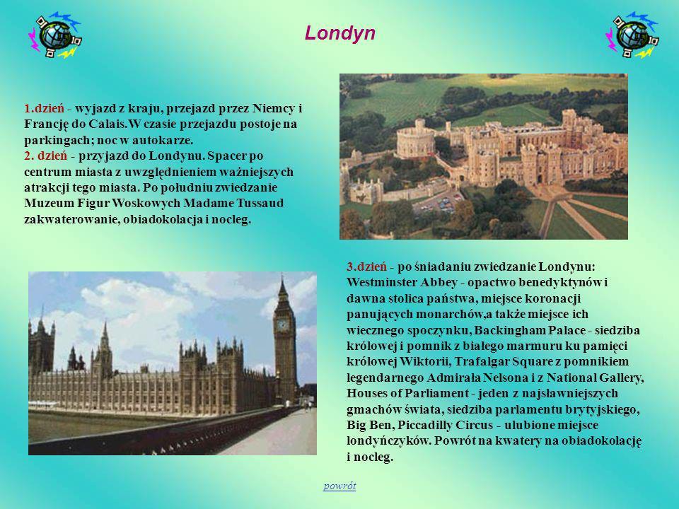 Londyn 1.dzień - wyjazd z kraju, przejazd przez Niemcy i Francję do Calais.W czasie przejazdu postoje na parkingach; noc w autokarze. 2. dzień - przyj