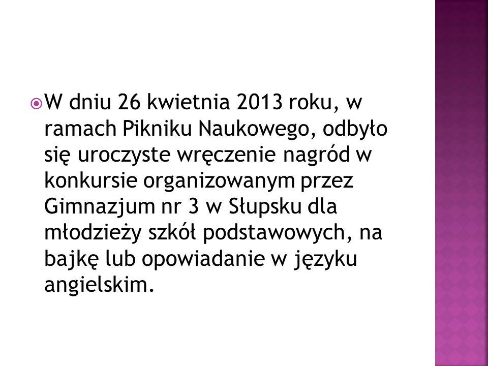 W dniu 26 kwietnia 2013 roku, w ramach Pikniku Naukowego, odbyło się uroczyste wręczenie nagród w konkursie organizowanym przez Gimnazjum nr 3 w Słupsku dla młodzieży szkół podstawowych, na bajkę lub opowiadanie w języku angielskim.