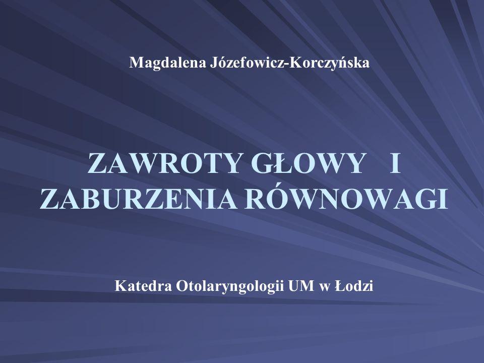 ZAWROTY GŁOWY I ZABURZENIA RÓWNOWAGI Katedra Otolaryngologii UM w Łodzi Magdalena Józefowicz-Korczyńska