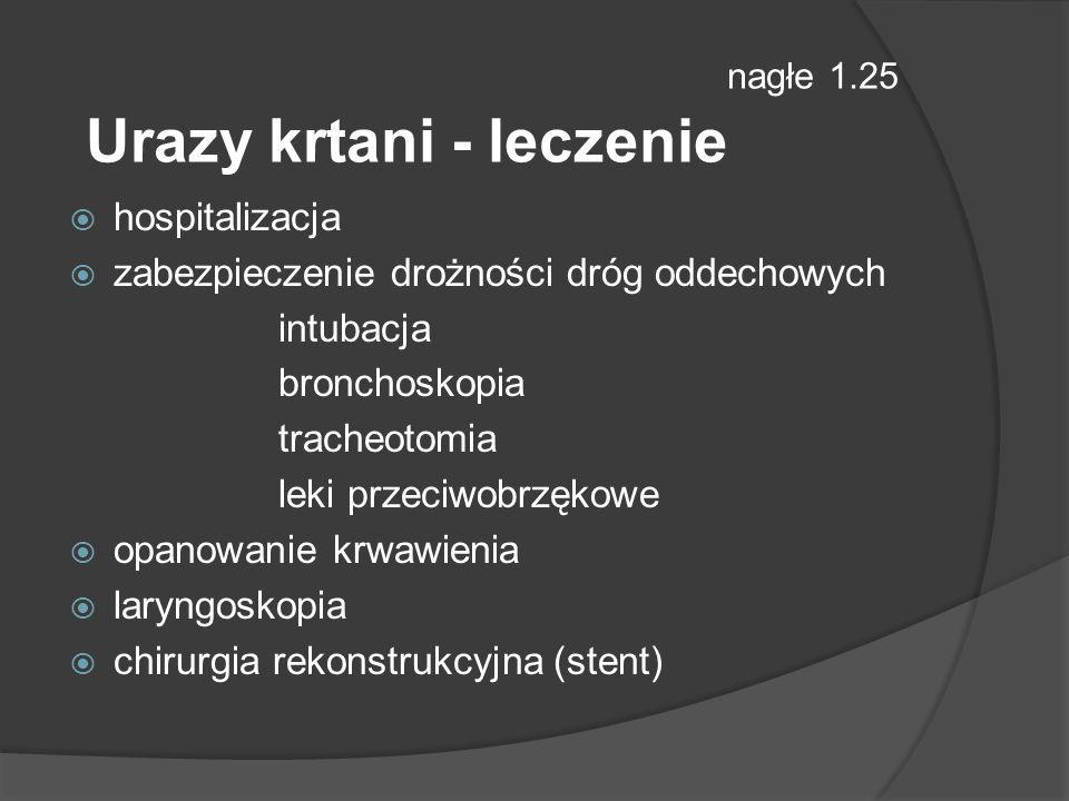 nagłe 1.25 Urazy krtani - leczenie hospitalizacja zabezpieczenie drożności dróg oddechowych intubacja bronchoskopia tracheotomia leki przeciwobrzękowe opanowanie krwawienia laryngoskopia chirurgia rekonstrukcyjna (stent)