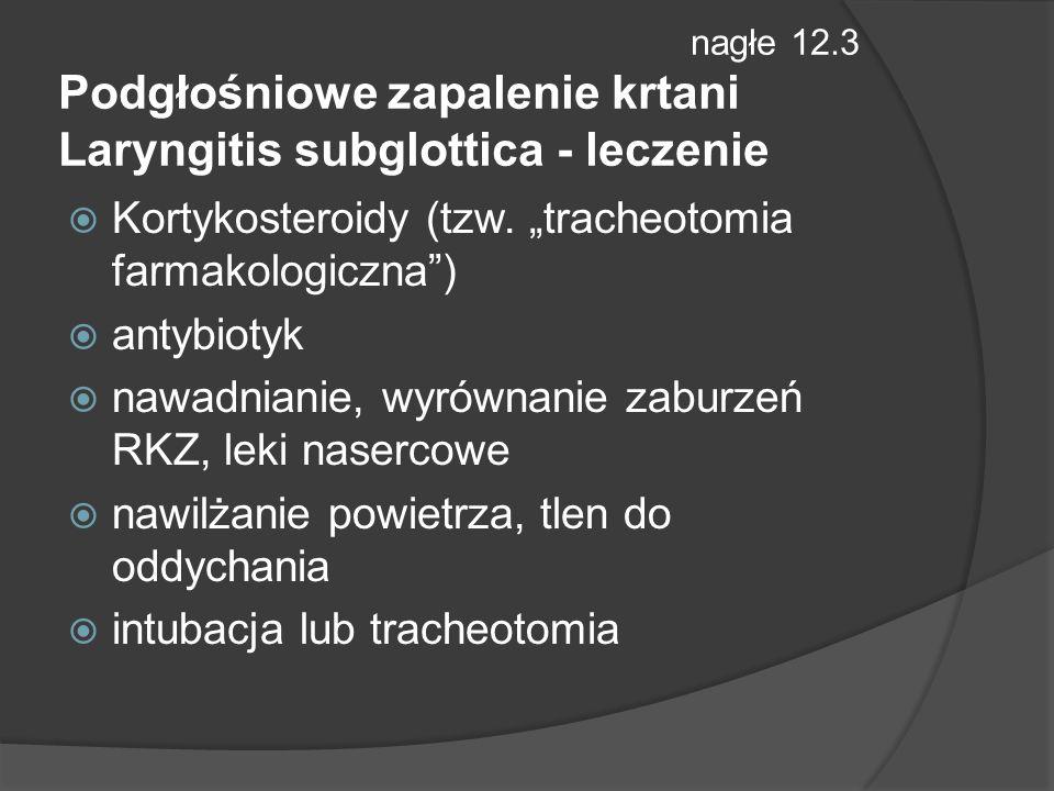 nagłe 12.3 Podgłośniowe zapalenie krtani Laryngitis subglottica - leczenie Kortykosteroidy (tzw.