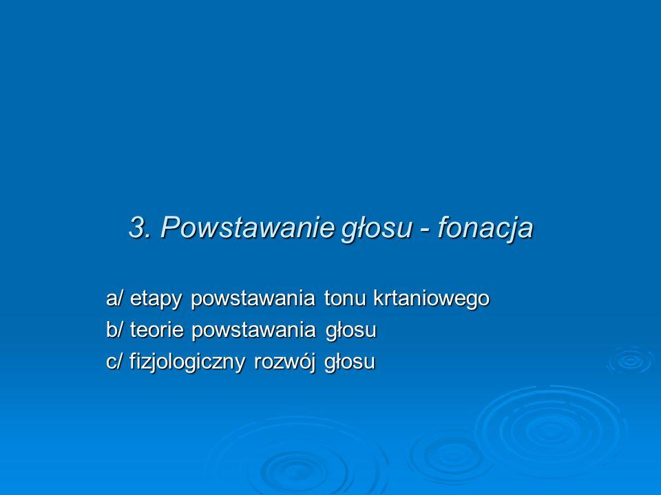 3. Powstawanie głosu - fonacja a/ etapy powstawania tonu krtaniowego b/ teorie powstawania głosu c/ fizjologiczny rozwój głosu