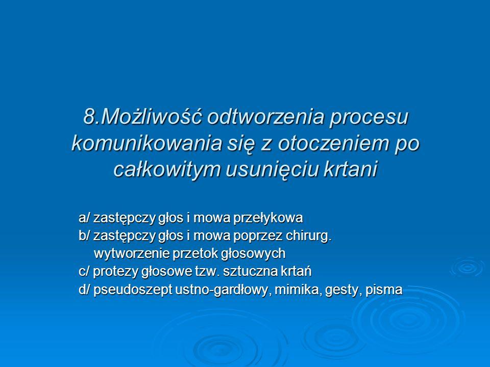 8.Możliwość odtworzenia procesu komunikowania się z otoczeniem po całkowitym usunięciu krtani a/ zastępczy głos i mowa przełykowa b/ zastępczy głos i