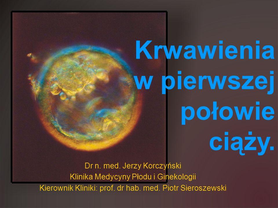 Dr n. med. Jerzy Korczyński Klinika Medycyny Płodu i Ginekologii Kierownik Kliniki: prof. dr hab. med. Piotr Sieroszewski Krwawienia w pierwszej połow