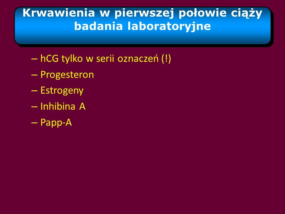 – hCG tylko w serii oznaczeń (!) – Progesteron – Estrogeny – Inhibina A – Papp-A Krwawienia w pierwszej połowie ciąży badania laboratoryjne