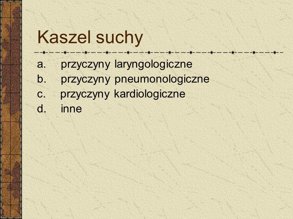 Kaszel suchy a. przyczyny laryngologiczne b. przyczyny pneumonologiczne c. przyczyny kardiologiczne d. inne