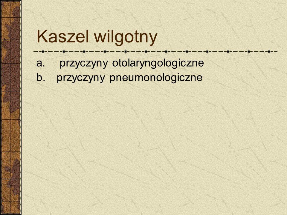 Kaszel wilgotny a. przyczyny otolaryngologiczne b. przyczyny pneumonologiczne