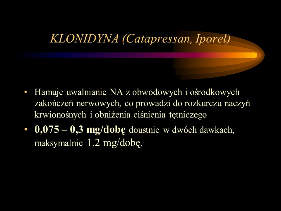 KLONIDYNA (Catapressan, Iporel) Hamuje uwalnianie NA z obwodowych i ośrodkowych zakończeń nerwowych, co prowadzi do rozkurczu naczyń krwionośnych i ob