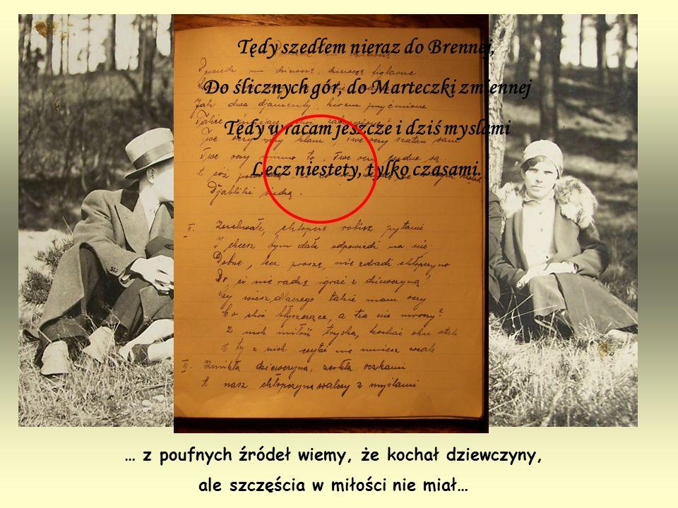 … z poufnych źródeł wiemy, że kochał dziewczyny, ale szczęścia w miłości nie miał… Tędy szedłem nieraz do Brennej, Do ślicznych gór, do Marteczki zmie