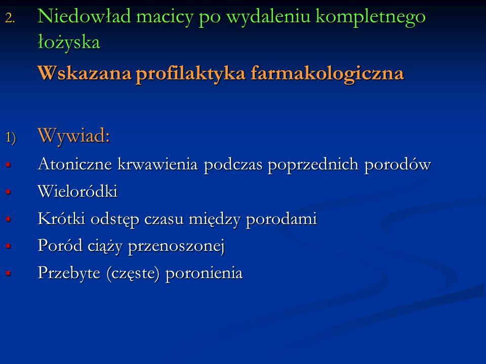 2. Niedowład macicy po wydaleniu kompletnego łożyska Wskazana profilaktyka farmakologiczna 1) Wywiad: Atoniczne krwawienia podczas poprzednich porodów