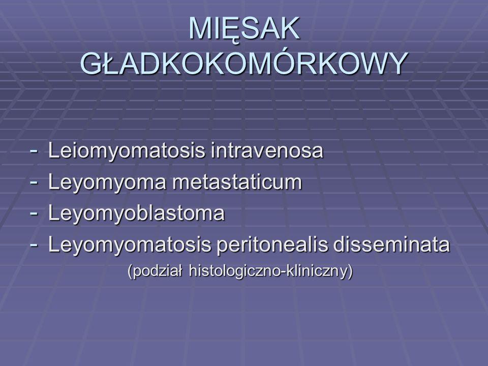 MIĘSAK GŁADKOKOMÓRKOWY - Leiomyomatosis intravenosa - Leyomyoma metastaticum - Leyomyoblastoma - Leyomyomatosis peritonealis disseminata (podział hist