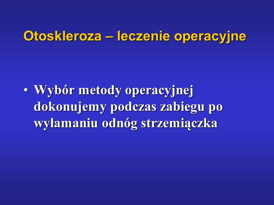 Otoskleroza – leczenie operacyjne Wybór metody operacyjnej dokonujemy podczas zabiegu po wyłamaniu odnóg strzemiączkaWybór metody operacyjnej dokonuje