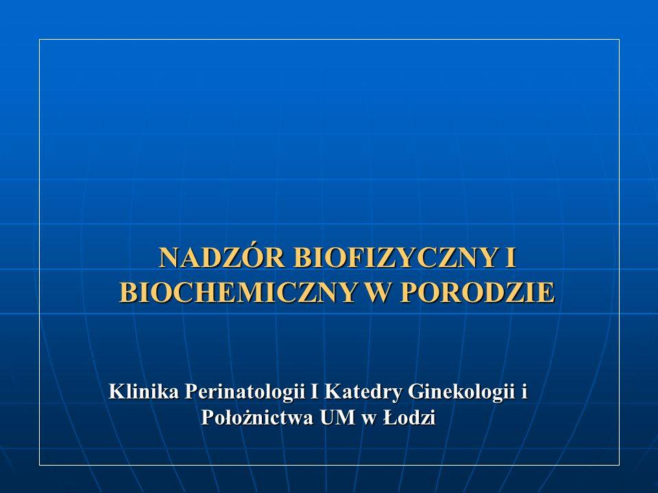 NADZÓR BIOFIZYCZNY I BIOCHEMICZNY W PORODZIE Klinika Perinatologii I Katedry Ginekologii i Położnictwa UM w Łodzi