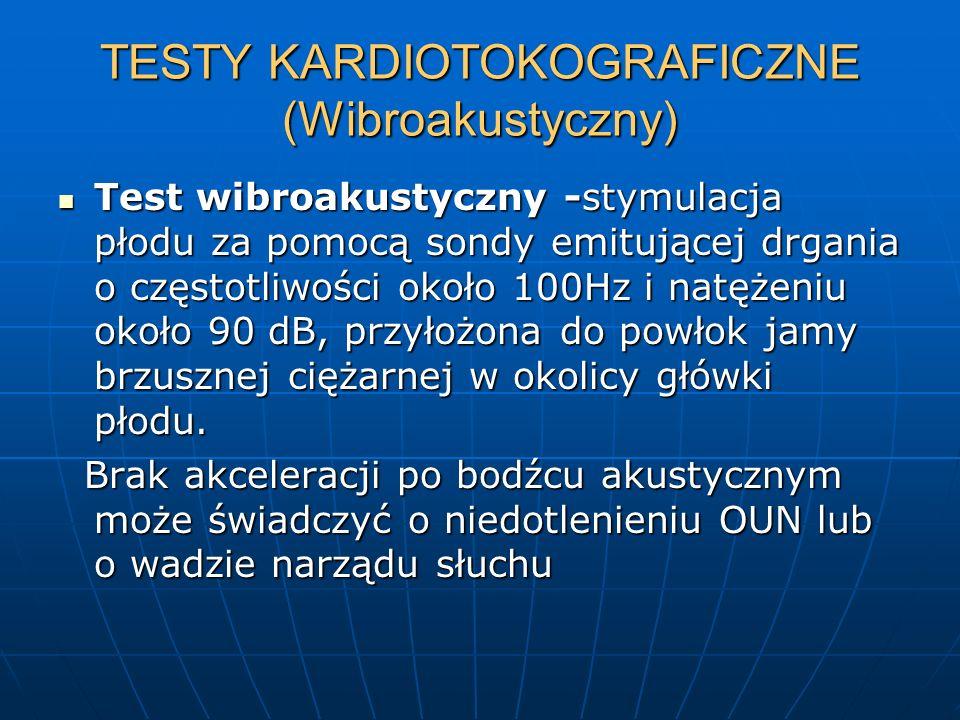 TESTY KARDIOTOKOGRAFICZNE (Wibroakustyczny) Test wibroakustyczny -stymulacja płodu za pomocą sondy emitującej drgania o częstotliwości około 100Hz i n