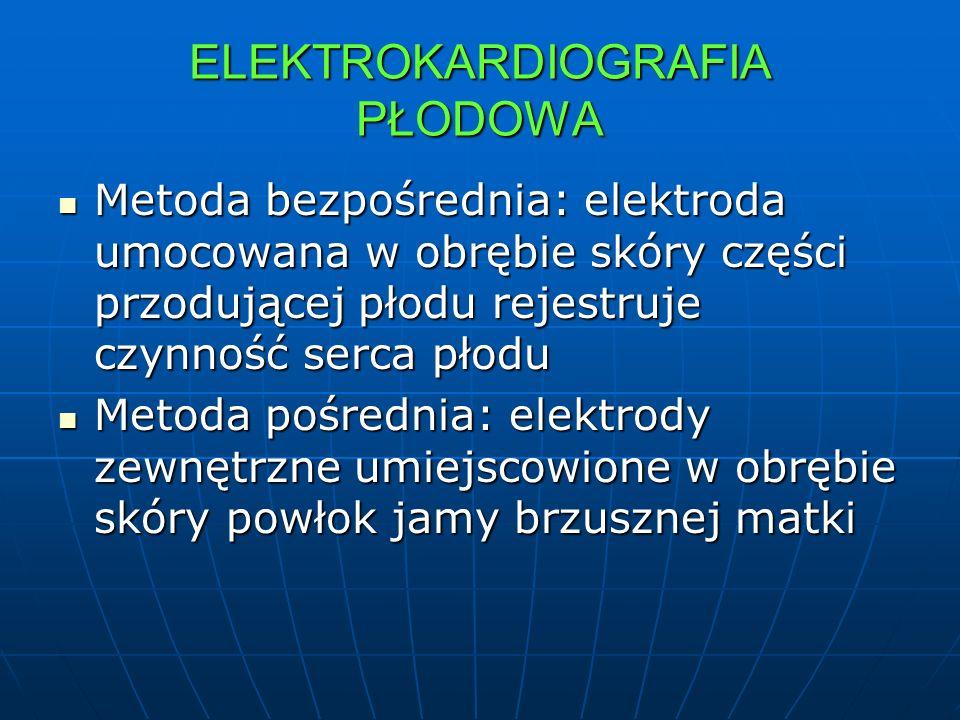 ELEKTROKARDIOGRAFIA PŁODOWA Metoda bezpośrednia: elektroda umocowana w obrębie skóry części przodującej płodu rejestruje czynność serca płodu Metoda b