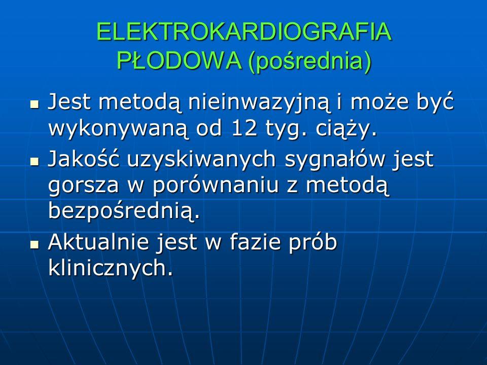 ELEKTROKARDIOGRAFIA PŁODOWA (pośrednia) Jest metodą nieinwazyjną i może być wykonywaną od 12 tyg. ciąży. Jest metodą nieinwazyjną i może być wykonywan