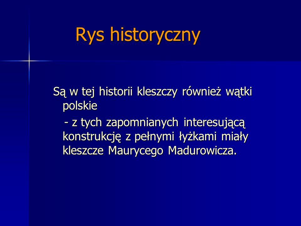 Rys historyczny Są w tej historii kleszczy również wątki polskie - z tych zapomnianych interesującą konstrukcję z pełnymi łyżkami miały kleszcze Maury