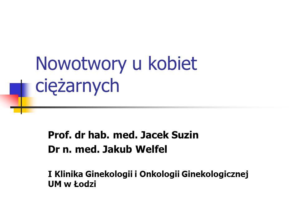 Nowotwory u kobiet ciężarnych Prof. dr hab. med. Jacek Suzin Dr n. med. Jakub Welfel I Klinika Ginekologii i Onkologii Ginekologicznej UM w Łodzi
