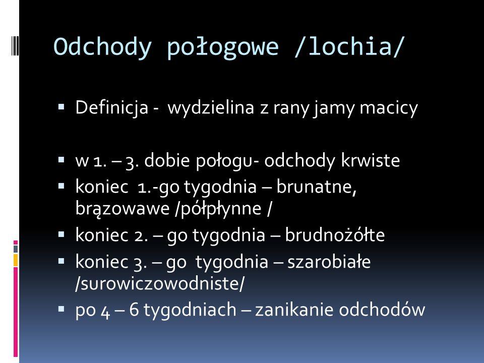 Odchody połogowe /lochia/ Definicja - wydzielina z rany jamy macicy w 1. – 3. dobie połogu- odchody krwiste koniec 1.-go tygodnia – brunatne, brązowaw