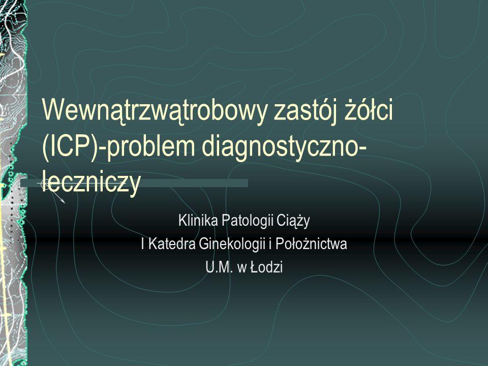 Wewnątrzwątrobowy zastój żółci (ICP)-problem diagnostyczno- leczniczy Klinika Patologii Ciąży I Katedra Ginekologii i Położnictwa U.M. w Łodzi