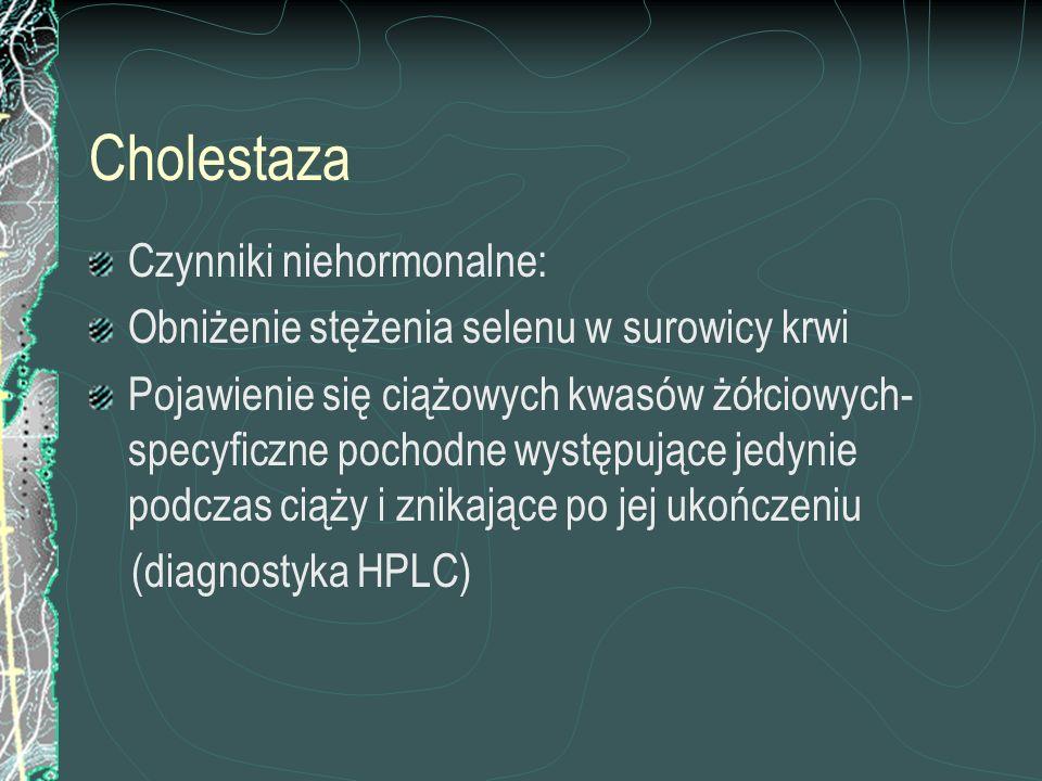 Cholestaza Czynniki niehormonalne: Obniżenie stężenia selenu w surowicy krwi Pojawienie się ciążowych kwasów żółciowych- specyficzne pochodne występuj