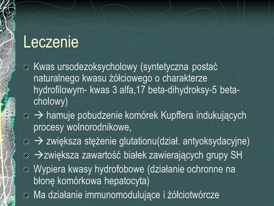 Leczenie Kwas ursodezoksycholowy (syntetyczna postać naturalnego kwasu żółciowego o charakterze hydrofilowym- kwas 3 alfa,17 beta-dihydroksy-5 beta- c