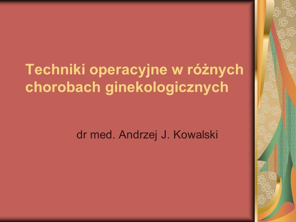 Techniki operacyjne w różnych chorobach ginekologicznych dr med. Andrzej J. Kowalski
