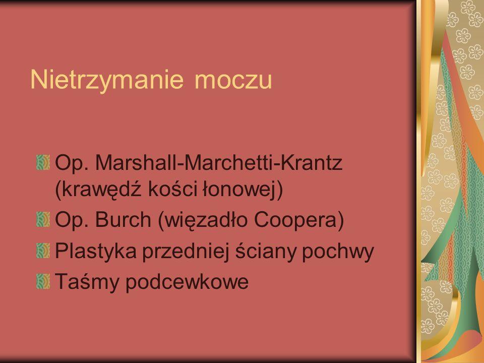 Nietrzymanie moczu Op. Marshall-Marchetti-Krantz (krawędź kości łonowej) Op. Burch (więzadło Coopera) Plastyka przedniej ściany pochwy Taśmy podcewkow