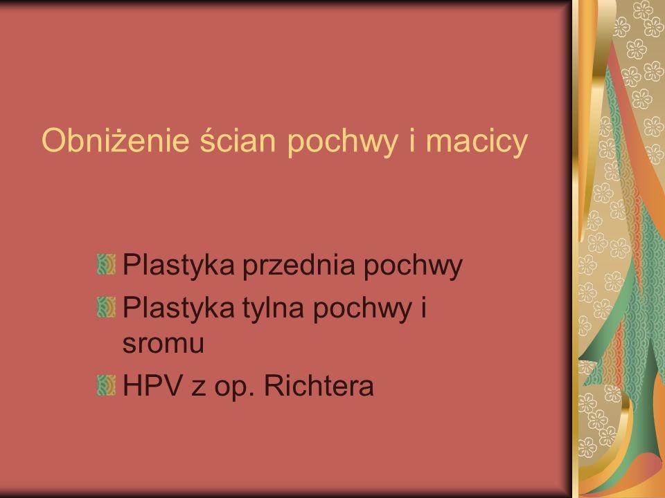 Obniżenie ścian pochwy i macicy Plastyka przednia pochwy Plastyka tylna pochwy i sromu HPV z op. Richtera