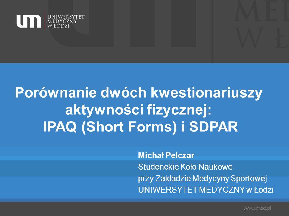 Porównanie dwóch kwestionariuszy aktywności fizycznej: IPAQ (Short Forms) i SDPAR Michał Pelczar Studenckie Koło Naukowe przy Zakładzie Medycyny Sport