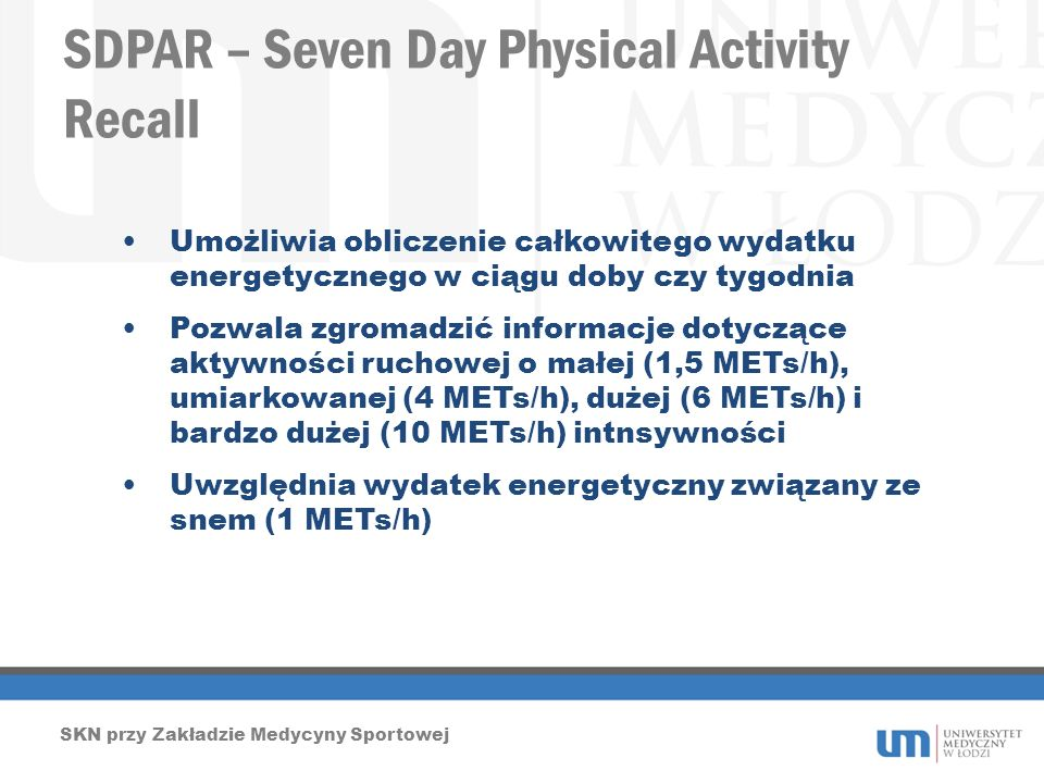 SDPAR – Seven Day Physical Activity Recall SKN przy Zakładzie Medycyny Sportowej Umożliwia obliczenie całkowitego wydatku energetycznego w ciągu doby