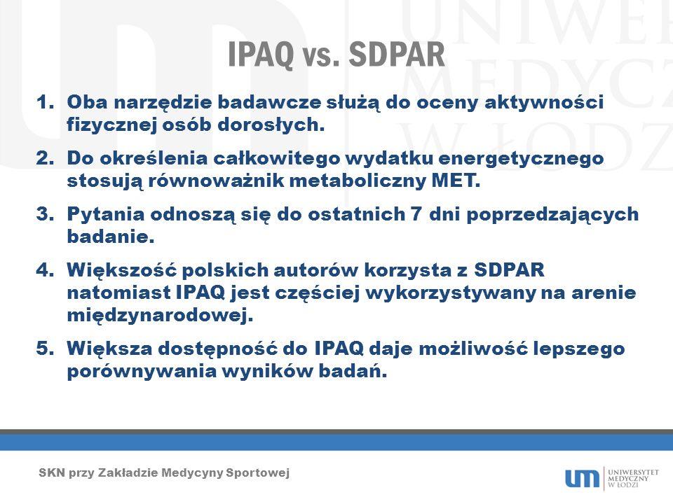 IPAQ vs. SDPAR SKN przy Zakładzie Medycyny Sportowej 1.Oba narzędzie badawcze służą do oceny aktywności fizycznej osób dorosłych. 2.Do określenia całk
