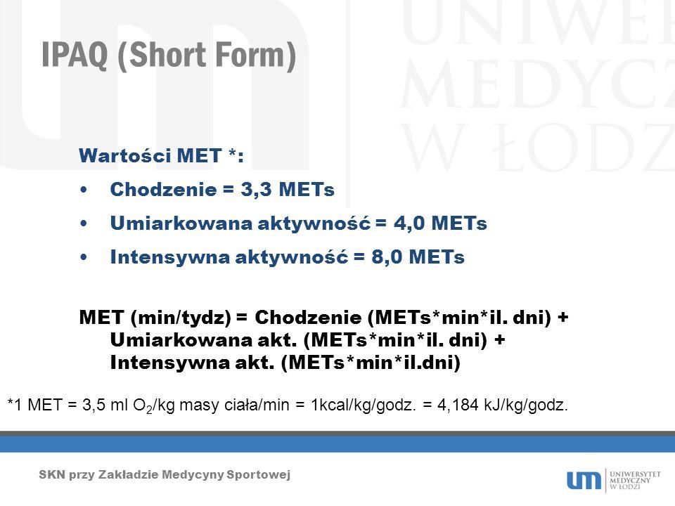 IPAQ (Short Form) SKN przy Zakładzie Medycyny Sportowej Wartości MET *: Chodzenie = 3,3 METs Umiarkowana aktywność = 4,0 METs Intensywna aktywność = 8