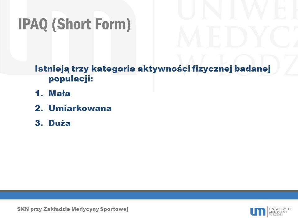 IPAQ (Short Form) SKN przy Zakładzie Medycyny Sportowej Istnieją trzy kategorie aktywności fizycznej badanej populacji: 1.Mała 2.Umiarkowana 3.Duża