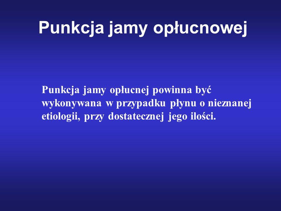 Punkcja jamy opłucnowej Punkcja jamy opłucnej powinna być wykonywana w przypadku płynu o nieznanej etiologii, przy dostatecznej jego ilości.