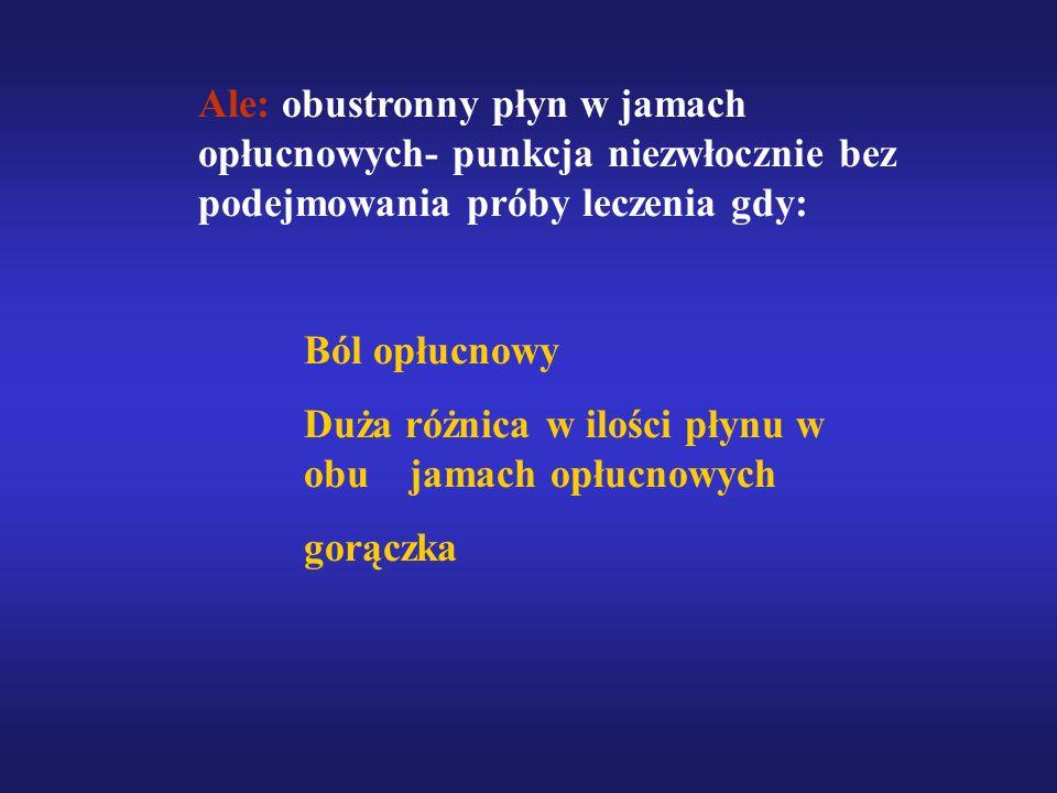 Ale: obustronny płyn w jamach opłucnowych- punkcja niezwłocznie bez podejmowania próby leczenia gdy: Ból opłucnowy Duża różnica w ilości płynu w obu j