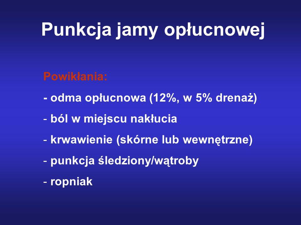 Punkcja jamy opłucnowej Powikłania: - odma opłucnowa (12%, w 5% drenaż) - ból w miejscu nakłucia - krwawienie (skórne lub wewnętrzne) - punkcja śledzi