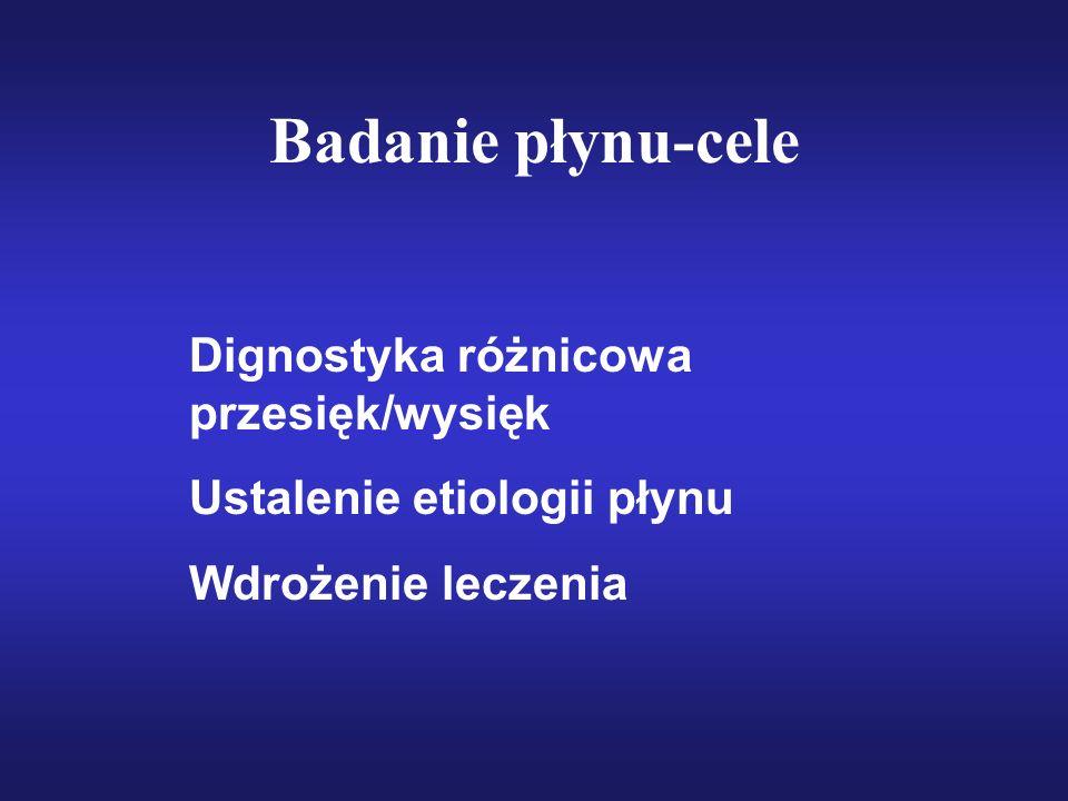 Badanie płynu-cele Dignostyka różnicowa przesięk/wysięk Ustalenie etiologii płynu Wdrożenie leczenia