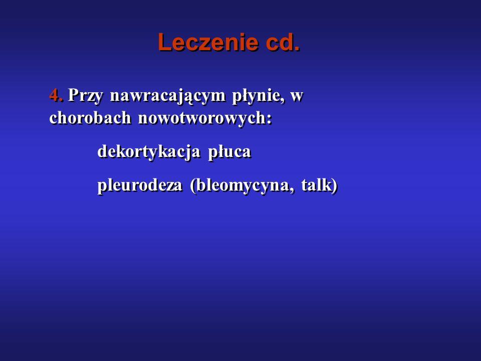 Leczenie cd. 4. Przy nawracającym płynie, w chorobach nowotworowych: dekortykacja płuca pleurodeza (bleomycyna, talk) 4. Przy nawracającym płynie, w c