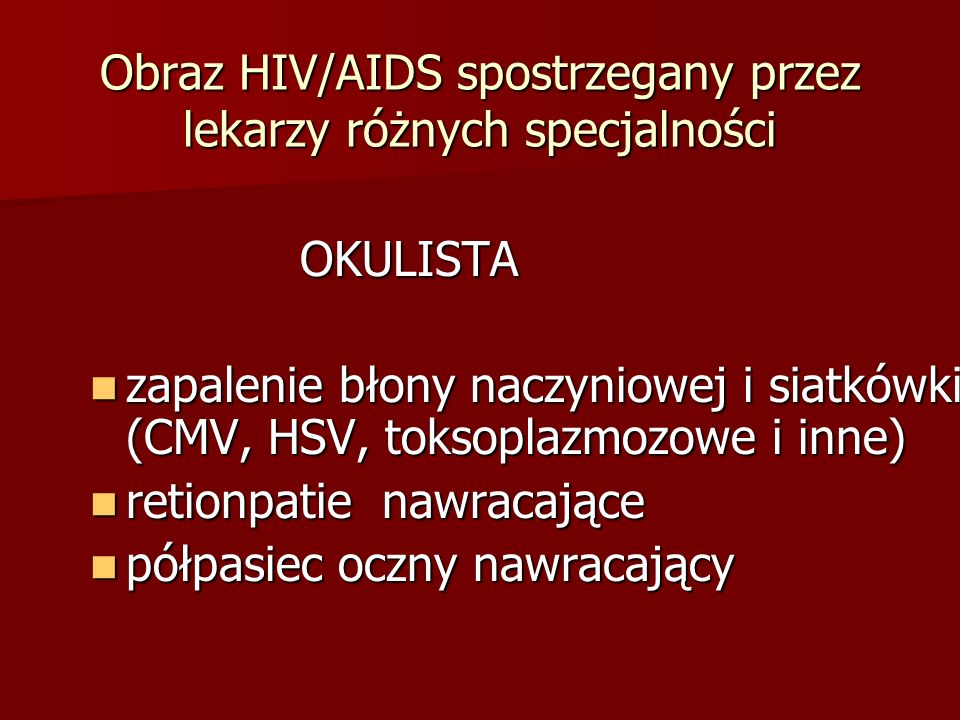 Obraz HIV/AIDS spostrzegany przez lekarzy różnych specjalności OKULISTA OKULISTA zapalenie błony naczyniowej i siatkówki (CMV, HSV, toksoplazmozowe i