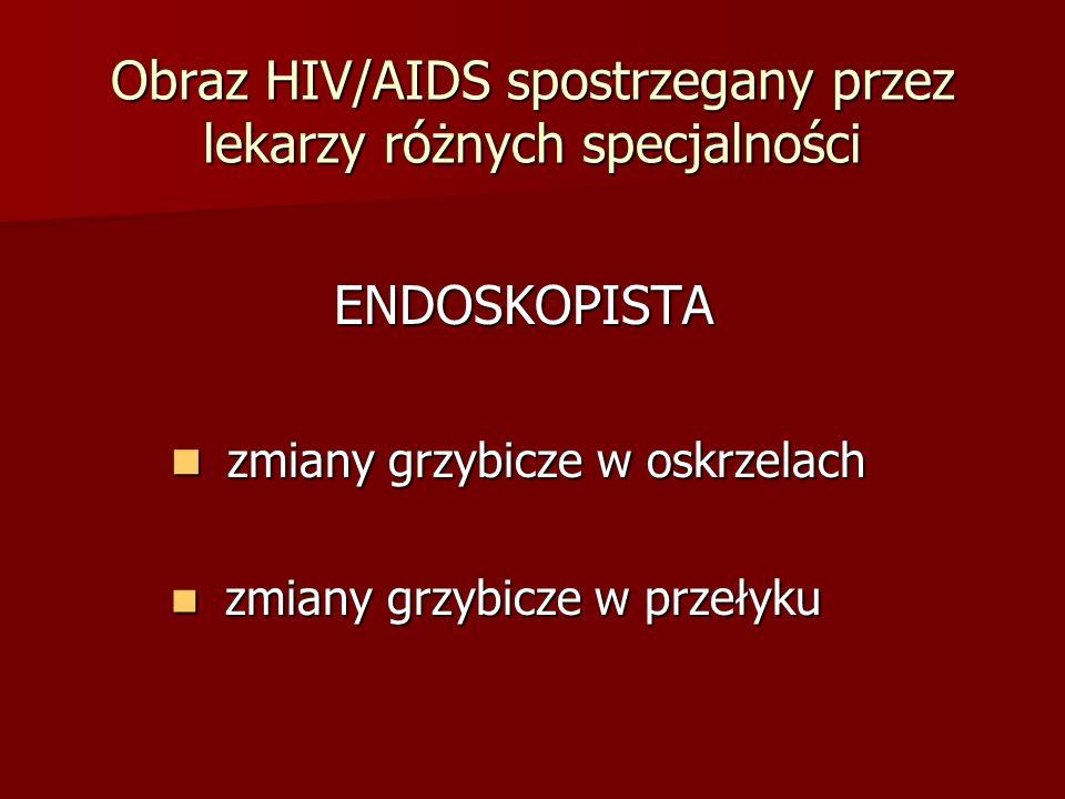 Obraz HIV/AIDS spostrzegany przez lekarzy różnych specjalności STOMATOLOG STOMATOLOG grzybica jamy ustnej grzybica jamy ustnej leukoplakia włochata leukoplakia włochata chłoniak j.ustnej (wycinek) chłoniak j.ustnej (wycinek) (b.liczne próchnicze zęby - (b.liczne próchnicze zęby - korzenie) korzenie)